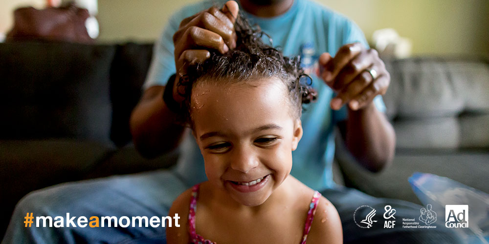 Daughter getting her hair done by dad #makeamoment logos Department of Health and Human Services Administration for Children and Families National Responsible Fatherhood Clearinghouse Ad Council