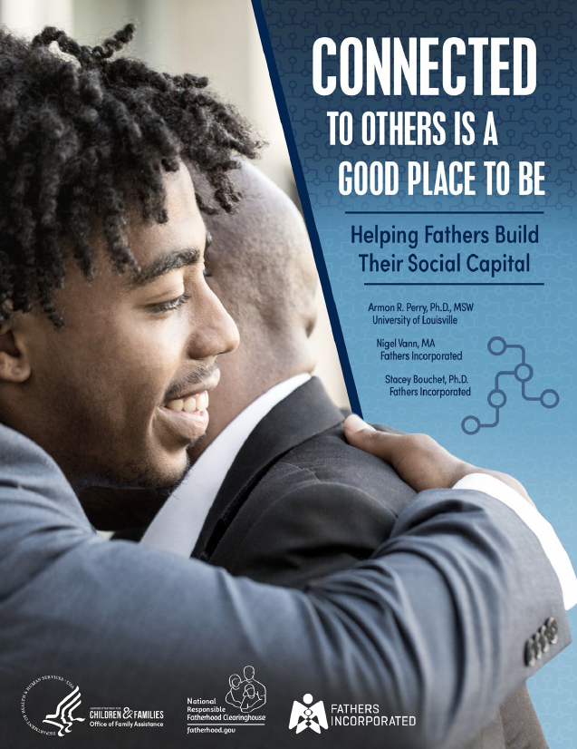 Cover page showing a picture of Father and son hugging with heading text: Connected to others is a good place to be: helping fathers build their social capital by Armon R. Perry, Ph.D., MSW University of Louisville; Nigel Vann, MA Fathers Incorporated and Stacey Bouchet, Ph.D.1 Fathers Incorporated, and Logos of Administration for Children and Families, National Responsible Fatherhood Clearinghouse and Fathers Incorporated